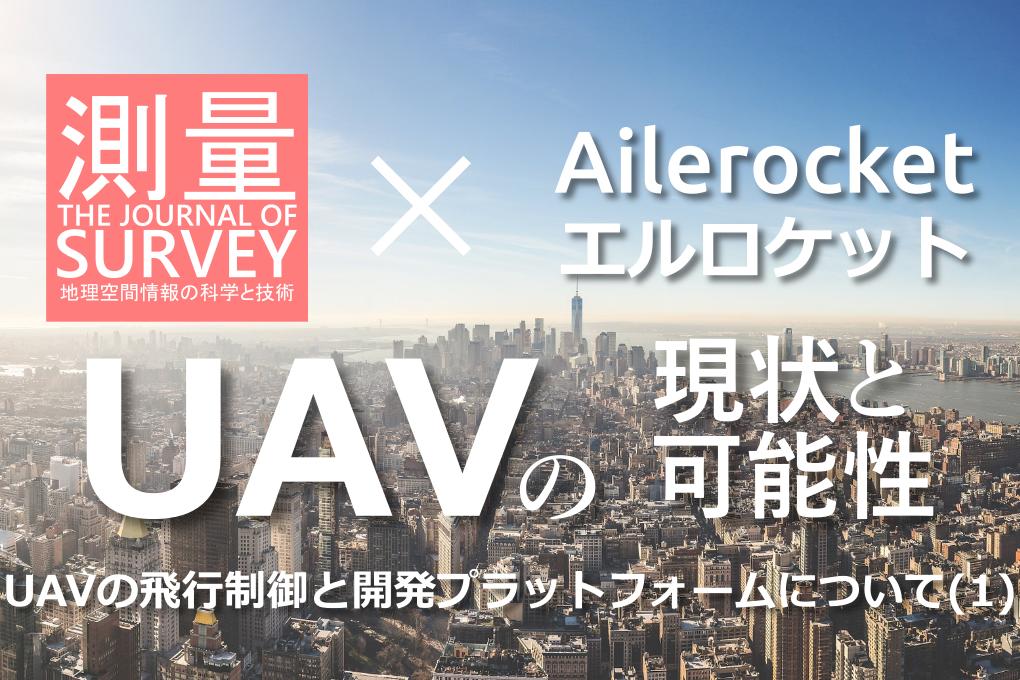 月刊測量×Ailerocket UAVの現状と可能性 UAVの飛行制御と開発プラットフォームについて(1)